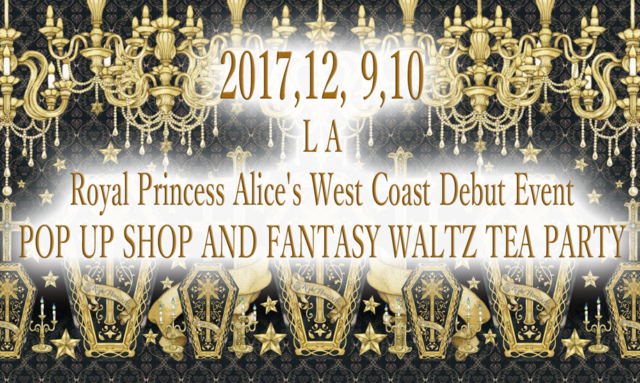 2017,12, 9~10,Royal Princess Alice's West Coast Debut Event POP UP SHOP AND FANTASY WALTZ TEA PARTY